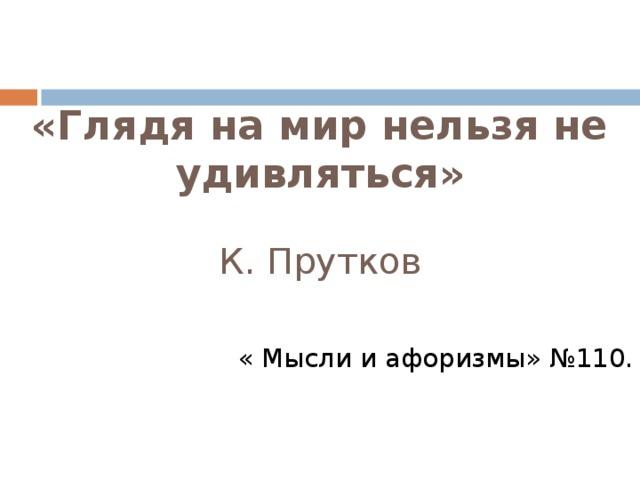 «Глядя на мир нельзя не удивляться»    К. Прутков   « Мысли и афоризмы» №110.