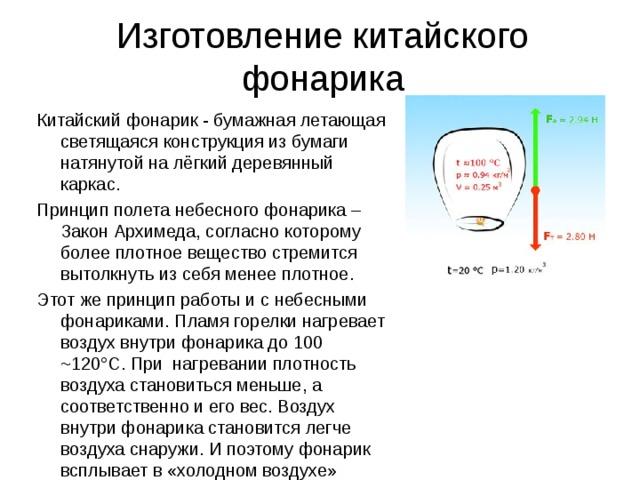 Изготовление китайского фонарика Китайский фонарик - бумажная летающая светящаяся конструкция из бумаги натянутой на лёгкий деревянный каркас. Принцип полета небесного фонарика – Закон Архимеда, согласно которому более плотное вещество стремится вытолкнуть из себя менее плотное. Этот же принцип работы и с небесными фонариками. Пламя горелки нагревает воздух внутри фонарика до 100 ~120°С. При нагревании плотность воздуха становиться меньше, а соответственно и его вес. Воздух внутри фонарика становится легче воздуха снаружи. И поэтому фонарик всплывает в «холодном воздухе»