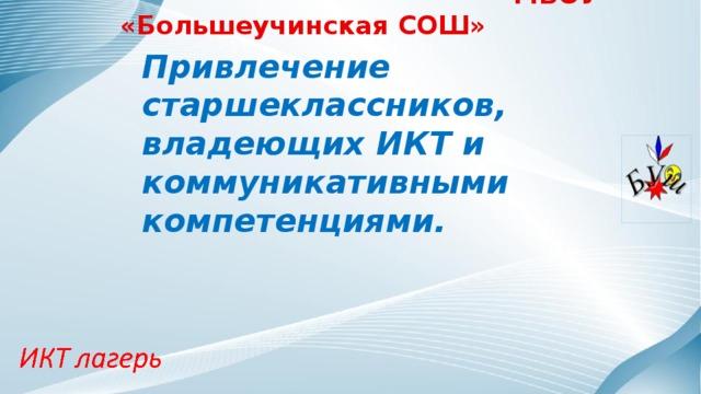 МБОУ «Большеучинская СОШ» Привлечение старшеклассников, владеющих ИКТ и коммуникативными компетенциями.
