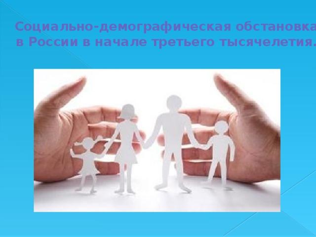 Социально-демографическая обстановка в России в начале третьего тысячелетия.