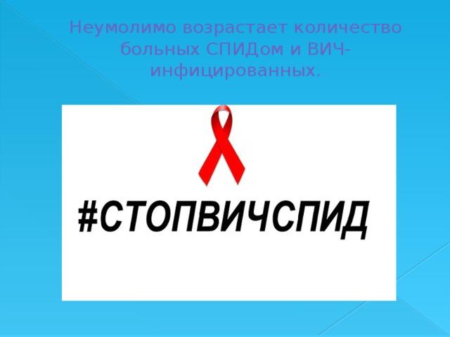 Неумолимо возрастает количество больных СПИДом и ВИЧ-инфицированных.