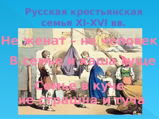 Русская крестьянская семья XI-XVI вв. Не женат – не человек В семье и каша гуще Семье в куче  не страшна и туча