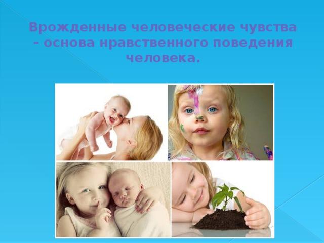 Врожденные человеческие чувства – основа нравственного поведения человека.