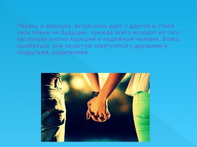 Парень и девушка, встречаясь друг с другом и строя свои планы на будущее, прежде всего исходят из того насколько он/она хороший и надёжный человек. Боясь ошибиться, они зачастую советуются с друзьями и подругами, родителями.