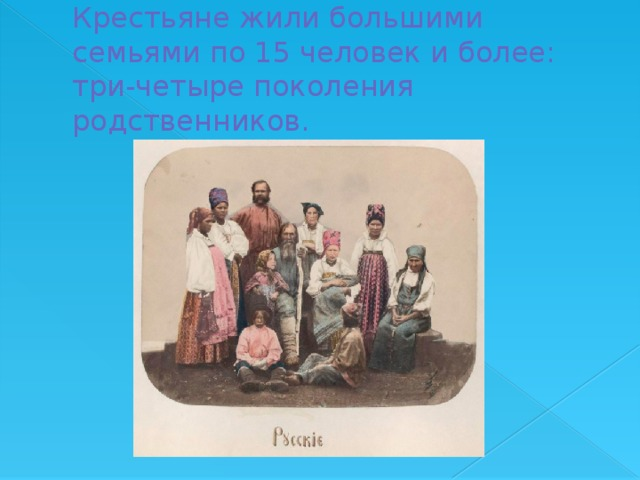 Крестьяне жили большими семьями по 15 человек и более: три-четыре поколения родственников.