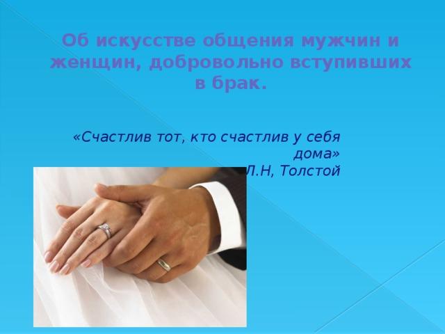 Об искусстве общения мужчин и женщин, добровольно вступивших в брак. «Счастлив тот, кто счастлив у себя дома»  Л.Н, Толстой