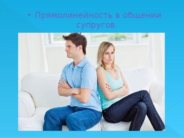 Прямолинейность в общении супругов.