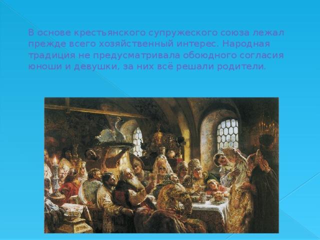 В основе крестьянского супружеского союза лежал прежде всего хозяйственный интерес. Народная традиция не предусматривала обоюдного согласия юноши и девушки, за них всё решали родители.