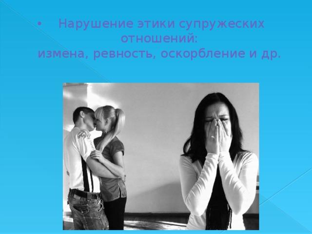 Нарушение этики супружеских отношений:  измена, ревность, оскорбление и др.