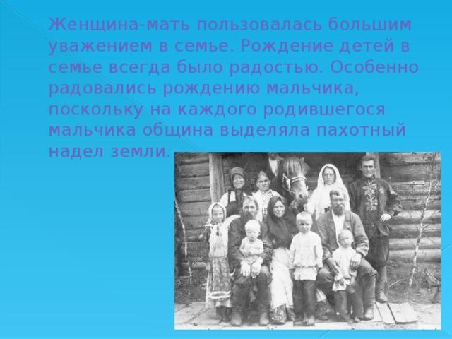 Женщина-мать пользовалась большим уважением в семье. Рождение детей в семье всегда было радостью. Особенно радовались рождению мальчика, поскольку на каждого родившегося мальчика община выделяла пахотный надел земли.