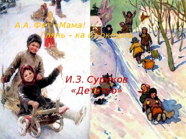 А.А. Фет «Мама! Глянь – ка из окошка…» И.З. Суриков «Детство»