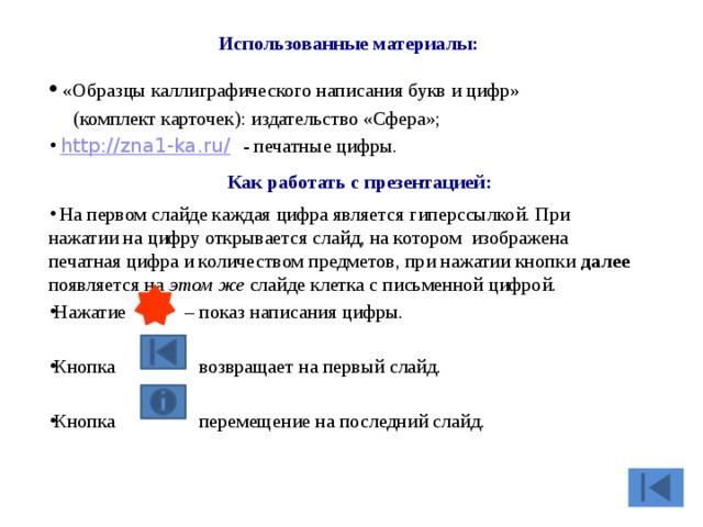 Использованные материалы:  «Образцы каллиграфического написания букв и цифр»  (комплект карточек): издательство «Сфера»;  http://zna1-ka.ru/  - печатные цифры. Как работать с презентацией: