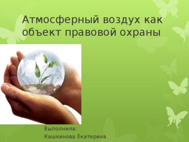 Атмосферный воздух как объект правовой охраны Выполнила: Кашкинова Екатерина.