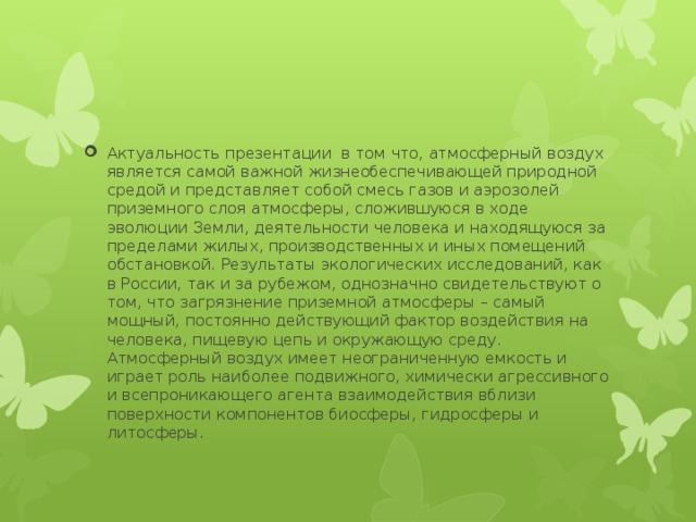 Актуальность презентации в том что, атмосферный воздух является самой важной жизнеобеспечивающей природной средой и представляет собой смесь газов и аэрозолей приземного слоя атмосферы, сложившуюся в ходе эволюции Земли, деятельности человека и находящуюся за пределами жилых, производственных и иных помещений обстановкой. Результаты экологических исследований, как в России, так и за рубежом, однозначно свидетельствуют о том, что загрязнение приземной атмосферы – самый мощный, постоянно действующий фактор воздействия на человека, пищевую цепь и окружающую среду. Атмосферный воздух имеет неограниченную емкость и играет роль наиболее подвижного, химически агрессивного и всепроникающего агента взаимодействия вблизи поверхности компонентов биосферы, гидросферы и литосферы.