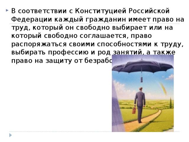 В соответствии с Конституцией Российской Федерации каждый гражданин имеет право на труд, который он свободно выбирает или на который свободно соглашается, право распоряжаться своими способностями к труду, выбирать профессию и род занятий, а также право на защиту от безработицы.