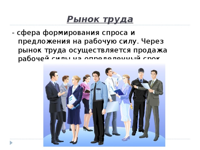 Рынок труда - сфера формирования спроса и предложения на рабочую силу. Через рынок труда осуществляется продажа рабочей силы на определенный срок.
