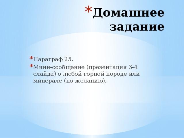 Домашнее задание Параграф 25. Мини-сообщение (презентация 3-4 слайда) о любой горной породе или минерале (по желанию).