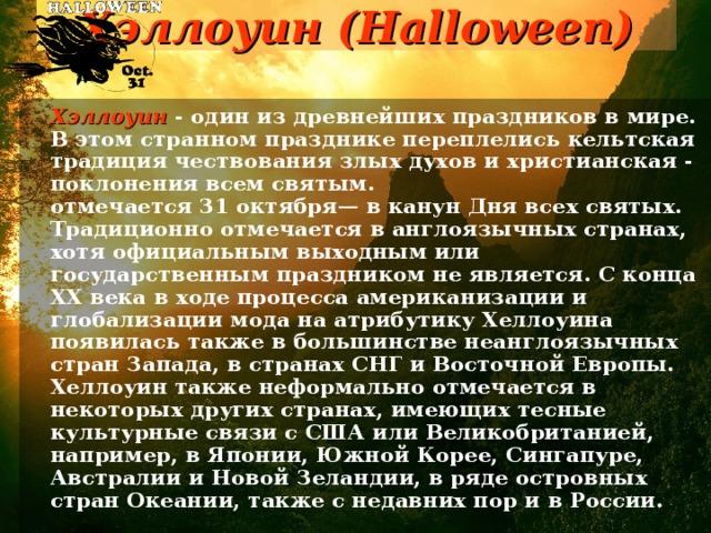 Хэллоуин (Halloween)     Хэллоуин - один из древнейших праздников в мире. В этом странном празднике переплелись кельтская традиция чествования злых духов и христианская - поклонения всем святым.  отмечается 31 октября— в канун Дня всех святых. Традиционно отмечается в англоязычных странах, хотя официальным выходным или государственным праздником не является. С конца ХХ века в ходе процесса американизации и глобализации мода на атрибутику Хеллоуина появилась также в большинстве неанглоязычных стран Запада, в странах СНГ и Восточной Европы. Хеллоуин также неформально отмечается в некоторых других странах, имеющих тесные культурные связи с США или Великобританией, например, в Японии, Южной Корее, Сингапуре, Австралии и Новой Зеландии, в ряде островных стран Океании, также с недавних пор и в России.