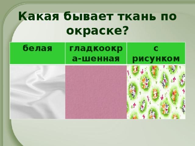 Какая бывает ткань по окраске? белая гладкоокра-шенная с рисунком