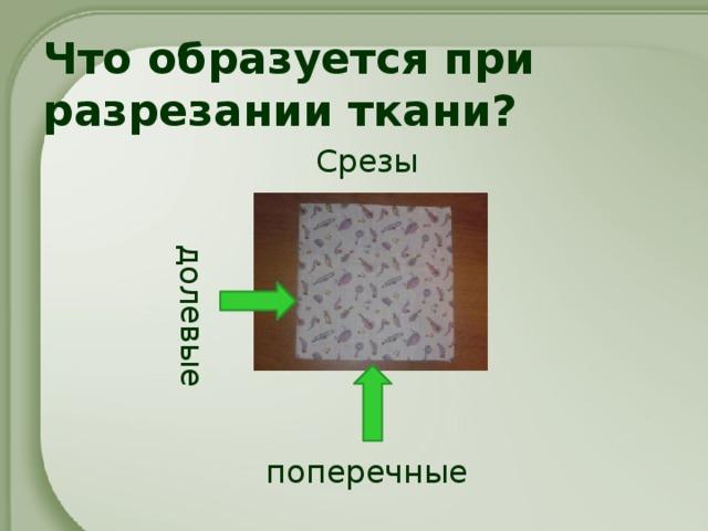 долевые Что образуется при разрезании ткани? Срезы поперечные
