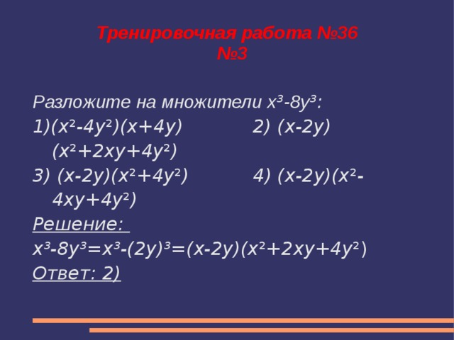 Тренировочная работа №36  №3 Разложите на множители x ³ -8y ³: 1)(x ² -4y ² )(x+4y) 2) (x-2y)(x ² +2xy+4y ² ) 3) (x-2y)(x ² +4y ² ) 4) (x-2y)(x ² -4xy+4y ² ) Решение: x³-8y³=x³-(2y)³=(x-2y)(x ² +2xy+4y ²) Ответ: 2)