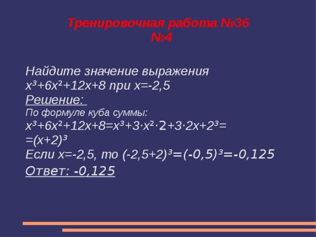 Тренировочная работа №36  №4 Найдите значение выражения x ³ +6x ² +12x+8 при x=-2,5 Решение: По формуле куба суммы: x ³ +6x ² +12x+8=x ³ +3 · x ²·2 +3 · 2x+2 ³ = =(x+2) ³ Если х=-2,5, то (-2,5+2) ³=(-0,5)³=-0,125 Ответ: -0,125
