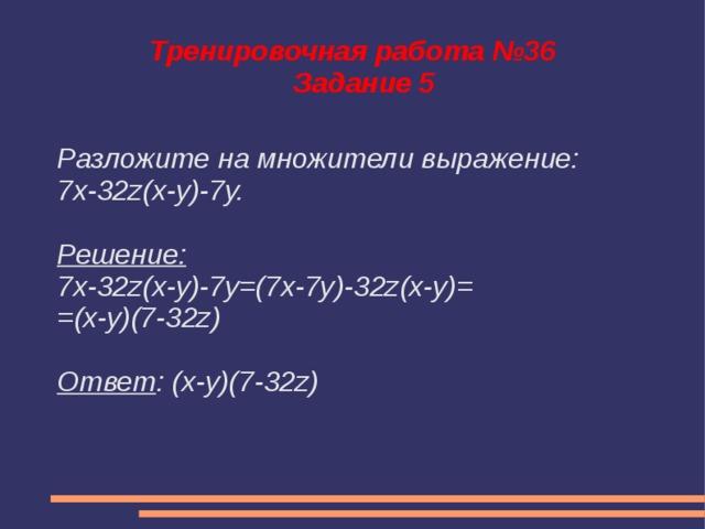 Тренировочная работа №36  Задание 5 Разложите на множители выражение: 7x-32z(x-y)-7y.  Решение: 7x-32z(x-y)-7y=(7x-7y)-32z(x-y)= =(x-y)(7-32z)  Ответ : (x-y)(7-32z)