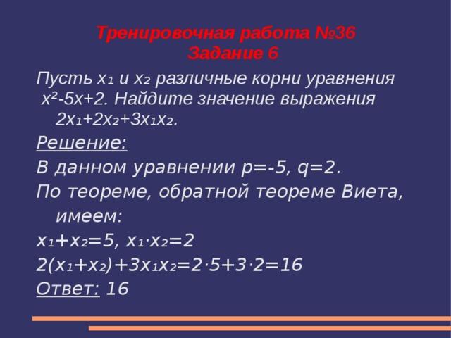 Тренировочная работа №36  Задание 6 Пусть x ₁ и x ₂ различные корни уравнения  x ² -5x+2. Найдите значение выражения 2x ₁ +2x ₂ +3x ₁ x ₂. Решение: В данном уравнении p=-5, q=2. По теореме, обратной теореме Виета, имеем: x₁+x₂=5, x₁·x₂=2 2(x₁+x₂)+3x₁x₂=2·5+3·2=16 Ответ: 16