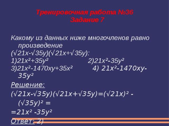 Тренировочная работа №36  Задание 7 Какому из данных ниже многочленов равно произведение ( √ 21x- √ 35y)( √ 21x+ √ 35y): 1)21x ² +35y ² 2)21x ²- 35y ² 3)21x ² -1470xy+35x ² 4) 21x²-1470xy-35y² Решение: (√21x-√35y)(√21x+√35y)=(√21х)² -(√35y)² = =21x² -35y² Ответ: 2)