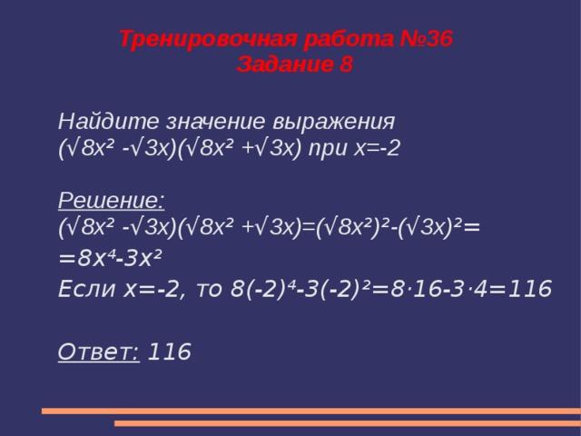 Тренировочная работа №36  Задание 8 Найдите значение выражения ( √ 8x ² - √ 3x)( √ 8x ² + √ 3x) при х=-2  Решение: ( √ 8x ² - √ 3x)( √ 8x ² + √ 3x)=( √ 8x ² ) ² -( √ 3x) ²= =8х⁴-3х² Если х=-2, то 8(-2)⁴-3(-2)²=8·16-3·4=116  Ответ: 116