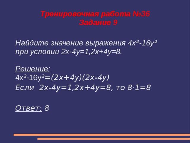 Тренировочная работа №36  Задание 9 Найдите значение выражения 4x ² -16y ² при условии 2x-4y=1,2x+4y=8.  Решение: 4x ² -16y ²=(2x+4y)(2x-4y) Если 2x-4y=1,2x+4y=8, то 8·1=8  Ответ: 8