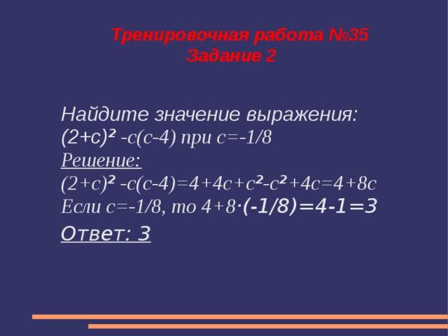 Тренировочная работа №35  Задание 2 Найдите значение выражения: (2+с) ² -с(с-4) при с=-1/8 Решение: (2+с) ² -с(с-4)=4+4с+с ² -с ² +4с=4+8с Если с=-1/8, то 4+8 ·(-1/8)=4-1=3 Ответ: 3