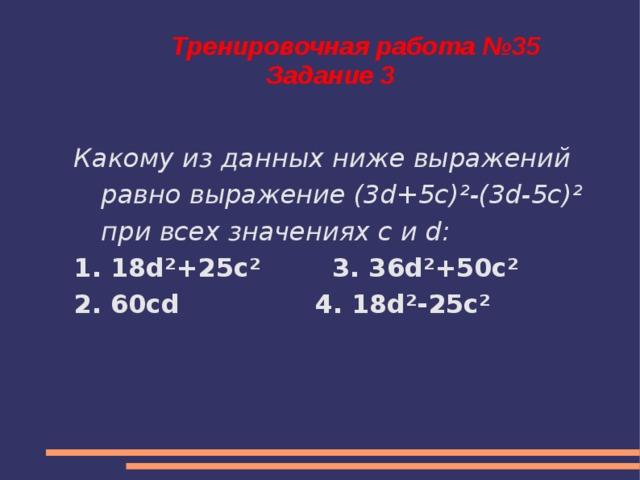 Тренировочная работа №35  Задание 3 Какому из данных ниже выражений равно выражение (3d+5c) ² -(3d-5c) ² при всех значениях c и d: 1. 18d²+25c² 3. 36d²+50c² 2. 60cd 4. 18d²-25c²