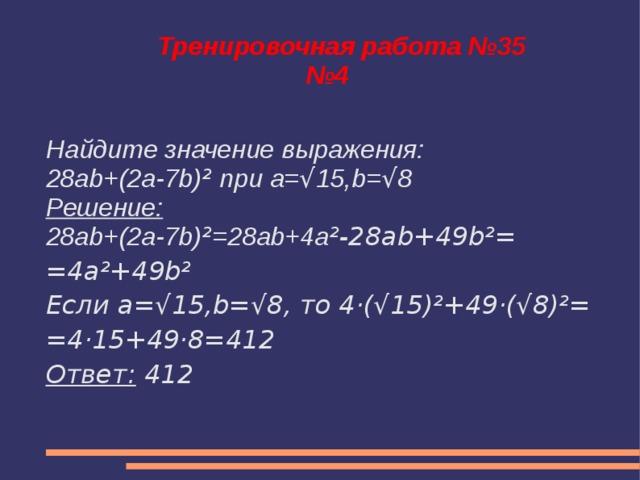 Тренировочная работа №35  №4 Найдите значение выражения: 28ab+(2a-7b) ² при a= √ 15,b= √ 8 Решение: 28ab+(2a-7b) ² =28ab+4a ²-28ab+49b²= =4a²+49b² Если a=√15,b=√8, то 4·(√15)²+49·(√8)²= =4·15+49·8=412 Ответ: 412