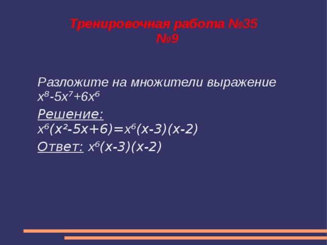 Тренировочная работа №35  №9 Разложите на множители выражение x ⁸ -5x ⁷ +6x ⁶ Решение: x ⁶(x²-5x+6)= x ⁶(x-3)(x-2) Ответ:  x ⁶(x-3)(x-2)
