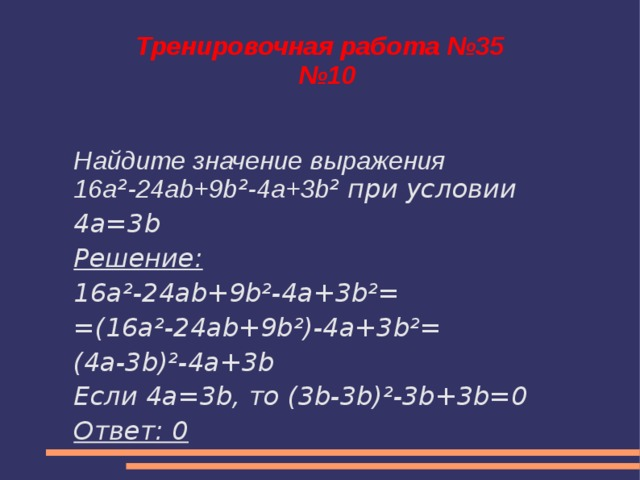 Тренировочная работа №35  №10 Найдите значение выражения 16a ² -24ab+9b ² -4a+3b ² при условии 4a=3b Решение: 16a²-24ab+9b²-4a+3b²= =(16a²-24ab+9b²)-4a+3b²= (4a-3b)²-4a+3b Если 4a=3b, то (3b-3b)²-3b+3b=0 Ответ: 0