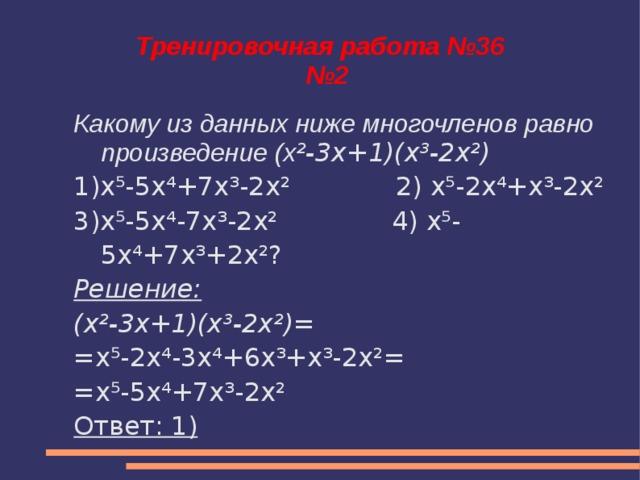 Тренировочная работа №36  №2 Какому из данных ниже многочленов равно произведение (x ²-3x+1)(x³-2x²) 1)x⁵-5x⁴+7x³-2x² 2) x⁵-2x⁴+x³-2x² 3)x⁵-5x⁴-7x³-2x² 4) x⁵-5x⁴+7x³+2x²? Решение: (x²-3x+1)(x³-2x²)= = x⁵-2x⁴-3x⁴+6x³+x³-2x²= =x⁵-5x⁴+7x³-2x² Ответ: 1)