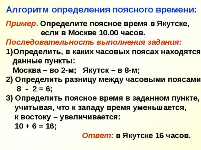 Алгоритм определения поясного времени:  Пример . Определите поясное время в Якутске,  если в Москве 10.00 часов. Последовательность выполнения задания: Определить, в каких часовых поясах находятся  данные пункты:  Москва – во 2-м; Якутск – в 8-м; 2) Определить разницу между часовыми поясами:  8 - 2 = 6; 3) Определить поясное время в заданном пункте,  учитывая, что к западу время уменьшается,  к востоку – увеличивается:  10 + 6 = 16;   Ответ : в Якутске 16 часов.