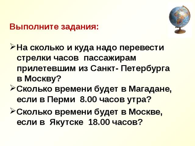 Выполните задания:  На сколько и куда надо перевести  стрелки часов пассажирам  прилетевшим из Санкт- Петербурга  в Москву? Сколько времени будет в Магадане,  если в Перми 8.00 часов утра?  Сколько времени будет в Москве,  если в Якутске 18.00 часов?