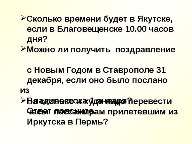 Сколько времени будет в Якутске,  если в Благовещенске 10.00 часов  дня? Можно ли получить поздравление  с Новым Годом в Ставрополе 31  декабря, если оно было послано из  Владивостока 1 января?  Ответ поясните. На сколько и куда надо перевести