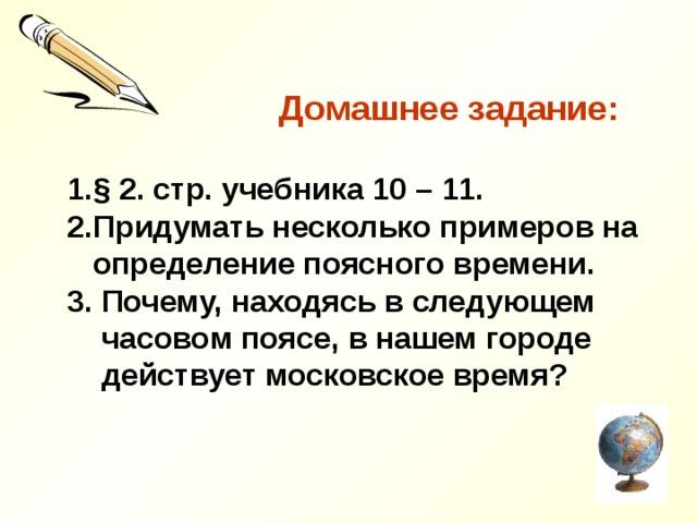 Домашнее задание:  § 2. стр. учебника 10 – 11. Придумать несколько примеров на  определение поясного времени. 3. Почему, находясь в следующем  часовом поясе, в нашем городе  действует московское время?