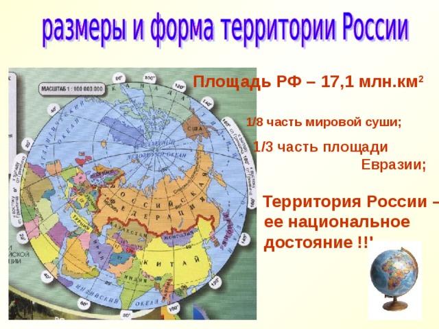 Площадь РФ – 17,1 млн.км 2   1/8 часть мировой суши;  1/3 часть площади  Евразии;   Территория России –  ее национальное  достояние !!!