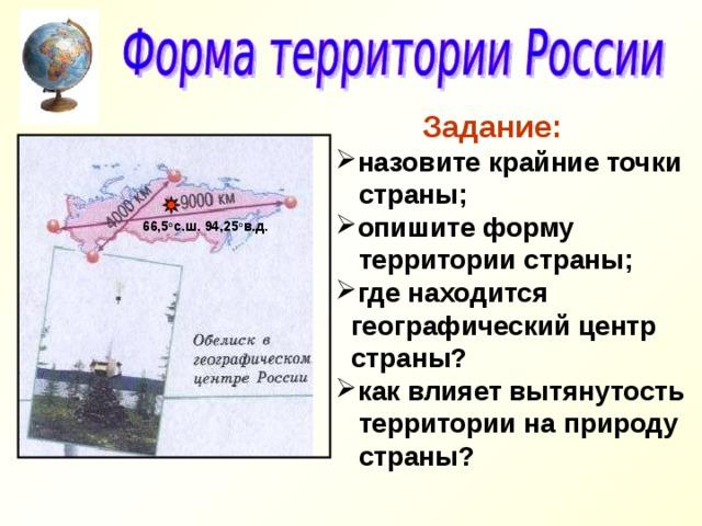 Задание: назовите крайние точки  страны; опишите форму  территории страны; где находится  географический центр  страны? как влияет вытянутость  территории на природу  страны?   66,5 о с.ш. 94,25 о в.д.
