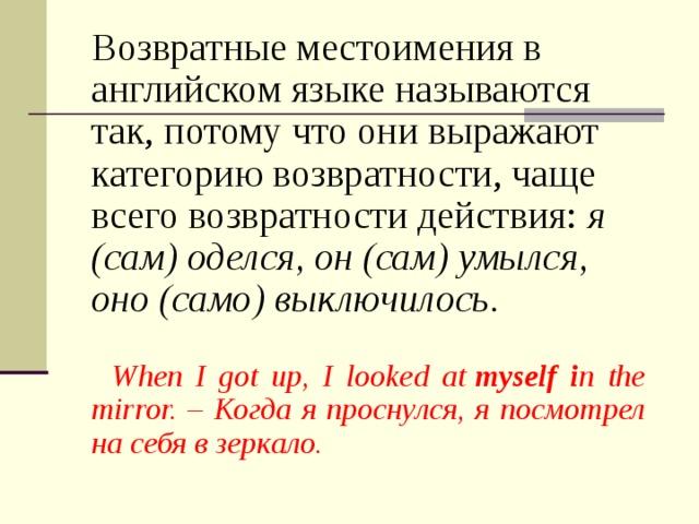 Возвратные местоимения в английском языке называются так, потому что они выражают категорию возвратности, чаще всего возвратности действия: я (сам) оделся, он (сам) умылся, оно (само) выключилось.    When I got up, I looked at myself i n the mirror. – Когда я проснулся, я посмотрел на себя в зеркало.
