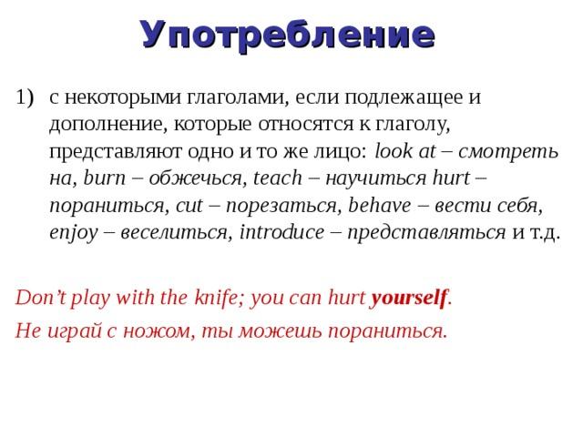 Употребление с некоторыми глаголами, если подлежащее и дополнение, которые относятся к глаголу, представляют одно и то же лицо: look at – смотреть на, burn – обжечься, teach – научиться hurt – пораниться, cut – порезаться, behave – вести себя, enjoy – веселиться, introduce – представляться и т.д.  Don't play with the knife; you can hurt yourself . Не играй с ножом, ты можешь пораниться.