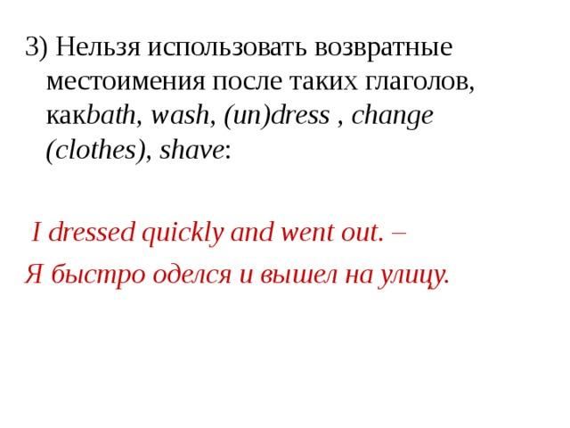 3) Нельзя использовать возвратные местоимения после таких глаголов, как bath, wash, (un)dress , change (clothes), shavе :   I dressed quickly and went out. – Я быстро оделся и вышел на улицу.