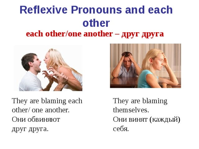 Reflexive Pronouns and each other each other/one another – друг друга  They are blaming each other/ one another. Они обвиняют друг друга. They are blaming themselves. Они винят (каждый) себя.