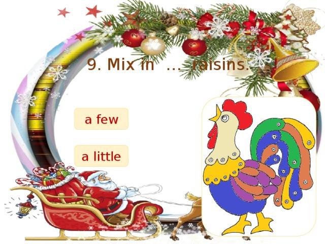 9. Mix in … raisins. a few a little