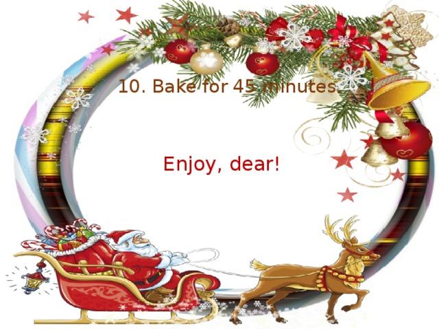 10. Bake for 45 minutes. Enjoy, dear!