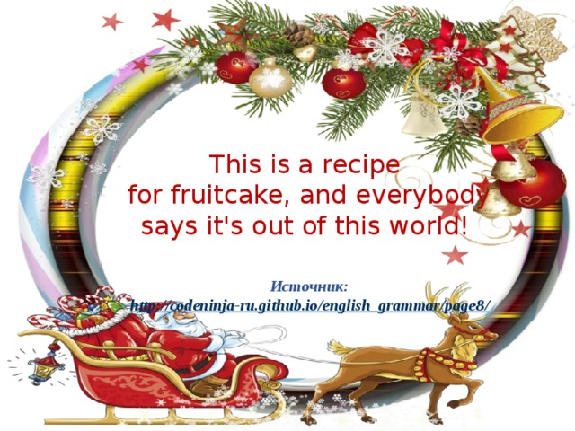 This is a recipe for fruitcake, and everybody says it's out of this world! Источник: http ://codeninja-ru.github.io/english_grammar/page8 /
